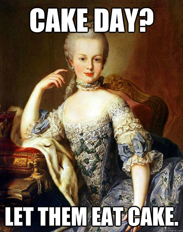 4d54c3afb46f7b96159b55e99918f2a4163c617c8793f649c52582abee132ea8 cake day? let them eat cake arrogant marie antoinette quickmeme