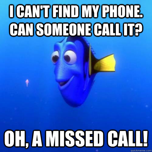 I can't find my phone. Can someone call it? Oh, a missed call!