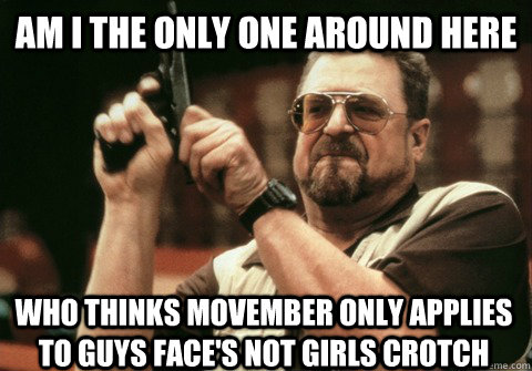 Am I the only one around here Who thinks Movember only applies to guys face's not girls crotch - Am I the only one around here Who thinks Movember only applies to guys face's not girls crotch  Am I the only one
