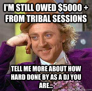 I'm still owed $5000 + from tribal sessions  tell me more about how hard done by as a dj you are... - I'm still owed $5000 + from tribal sessions  tell me more about how hard done by as a dj you are...  Condescending Wonka