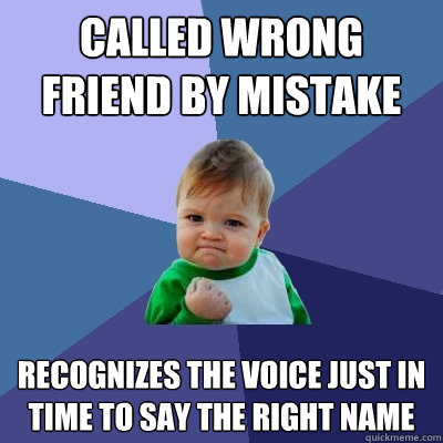 Called wrong friend by mistake   Recognizes the voice just in time to say the right name - Called wrong friend by mistake   Recognizes the voice just in time to say the right name  Success Kid