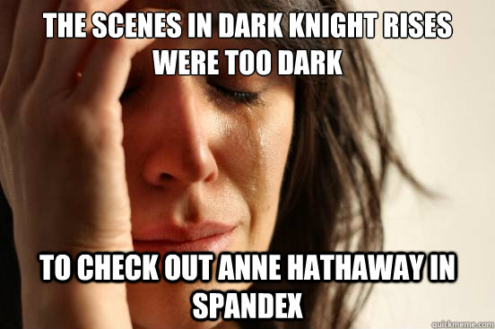The scenes in Dark Knight Rises were too dark to check out Anne Hathaway in Spandex  - The scenes in Dark Knight Rises were too dark to check out Anne Hathaway in Spandex   First World Problems