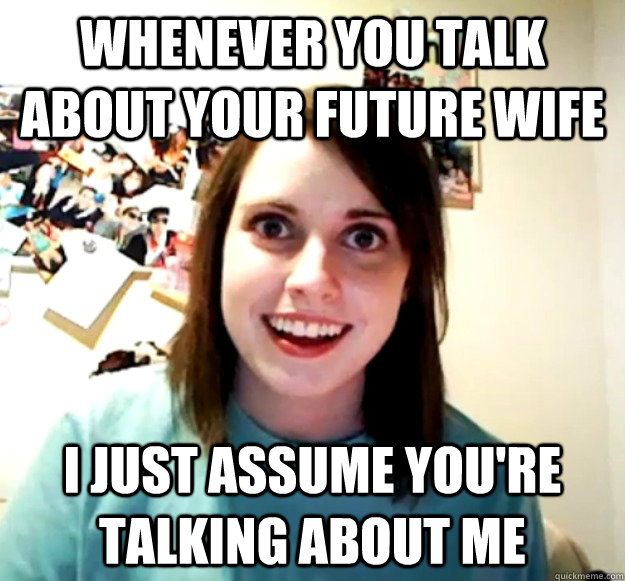 Whenever you talk about your future wife I just assume you're talking about me - Whenever you talk about your future wife I just assume you're talking about me  Misc