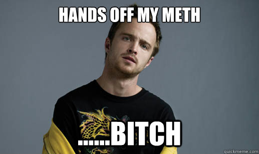 hands off my meth ......bitch - hands off my meth ......bitch  Jesse Pinkman Loves the word Bitch
