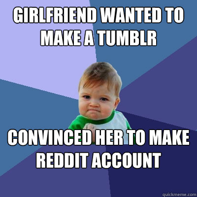 girlfriend wanted to make a tumblr account  convinced her to make reddit account instead. - girlfriend wanted to make a tumblr account  convinced her to make reddit account instead.  Success Kid