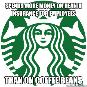 Spends more money on health insurance for employees than on coffee beans  Good Guy Starbucks
