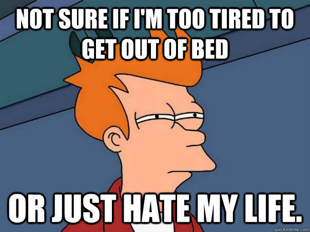 Not sure if I'm too tired to get out of bed Or just hate my life. - Not sure if I'm too tired to get out of bed Or just hate my life.  Futurama Fry