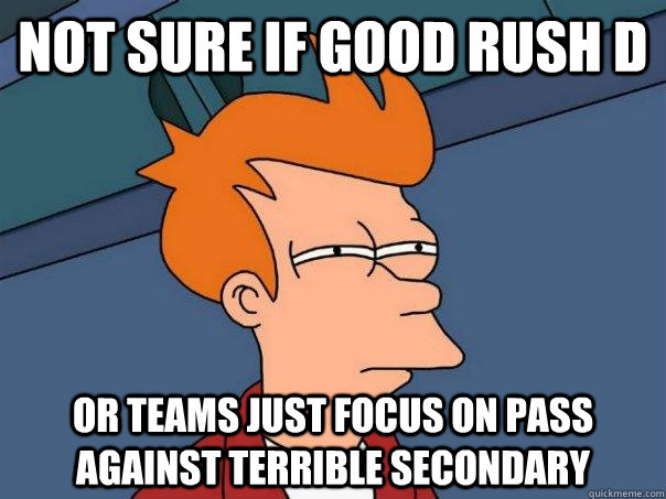 Not sure if good rush d Or teams just focus on pass against terrible secondary - Not sure if good rush d Or teams just focus on pass against terrible secondary  Futurama Fry