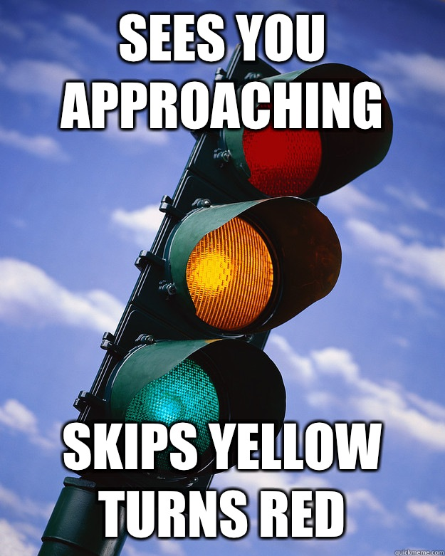 Sees you approaching Skips yellow Turns red  Scumbag traffic light