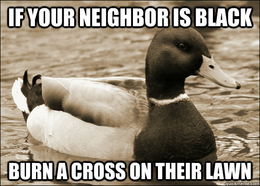 If your neighbor is black burn a cross on their lawn
