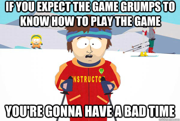 IF you expect the game grumps to know how to play the game You're gonna have a bad time - IF you expect the game grumps to know how to play the game You're gonna have a bad time  Super Cool Ski Instructor