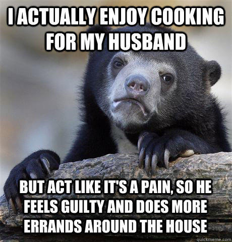 I ACTUALLY ENJOY COOKING FOR MY HUSBAND BUT ACT LIKE IT'S A PAIN, SO HE FEELS GUILTY AND DOES MORE ERRANDS AROUND THE HOUSE - I ACTUALLY ENJOY COOKING FOR MY HUSBAND BUT ACT LIKE IT'S A PAIN, SO HE FEELS GUILTY AND DOES MORE ERRANDS AROUND THE HOUSE  Confession Bear