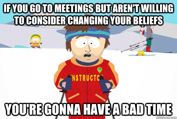 If you go to meetings but aren't willing to consider changing your beliefs You're gonna have a bad time - If you go to meetings but aren't willing to consider changing your beliefs You're gonna have a bad time  Super Cool Ski Instructor