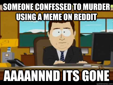 Someone confessed to murder using a meme on reddit Aaaannnd its gone - Someone confessed to murder using a meme on reddit Aaaannnd its gone  Aaand its gone
