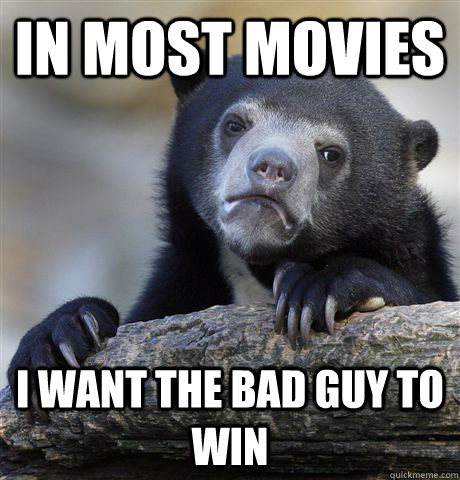 In most movies i want the bad guy to win - In most movies i want the bad guy to win  Confession Bear