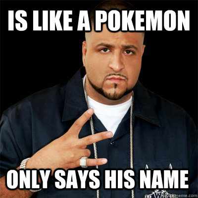 Is like a pokemon Only says his name