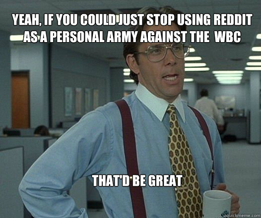 Yeah, if you could just stop using reddit as a personal army against the  WBC that'd be great  - Yeah, if you could just stop using reddit as a personal army against the  WBC that'd be great   Scumbag boss
