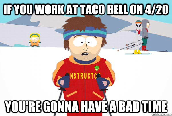 If you work at taco bell on 4/20 You're gonna have a bad time - If you work at taco bell on 4/20 You're gonna have a bad time  Super Cool Ski Instructor