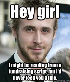 Hey girl I might be reading from a fundraising script, but i'd never feed you a line. - Hey girl I might be reading from a fundraising script, but i'd never feed you a line.  Misc