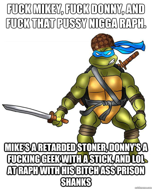 Fuck Mikey, Fuck Donny, and fuck that pussy nigga Raph. Mike's a retarded stoner, Donny's a fucking geek with a stick, and LOL at Raph with his bitch ass prison shanks