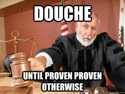 Douche until proven proven otherwise  Judge