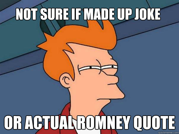Not sure if made up joke or actual Romney quote - Not sure if made up joke or actual Romney quote  Futurama Fry