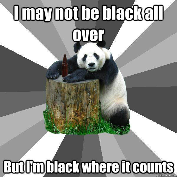 I may not be black all over But I'm black where it counts - I may not be black all over But I'm black where it counts  Pickup-Line Panda