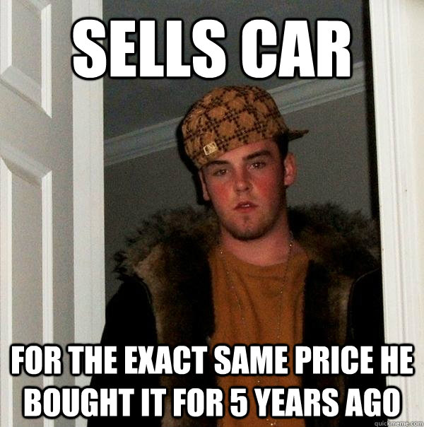 sells car for the exact same price he bought it for 5 years ago  - sells car for the exact same price he bought it for 5 years ago   Scumbag Steve