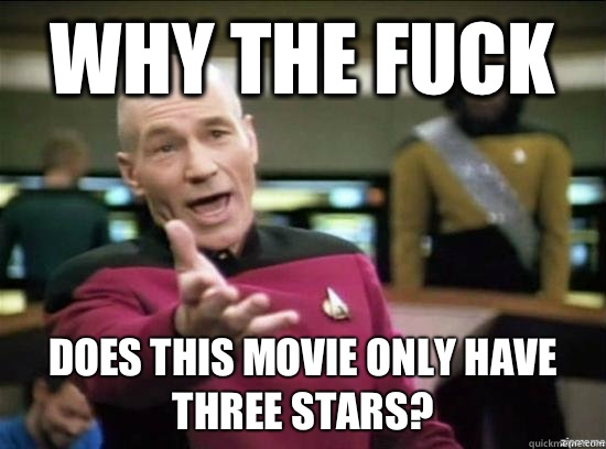 Why the fuck Does this movie only have three stars? - Why the fuck Does this movie only have three stars?  Annoyed Picard HD