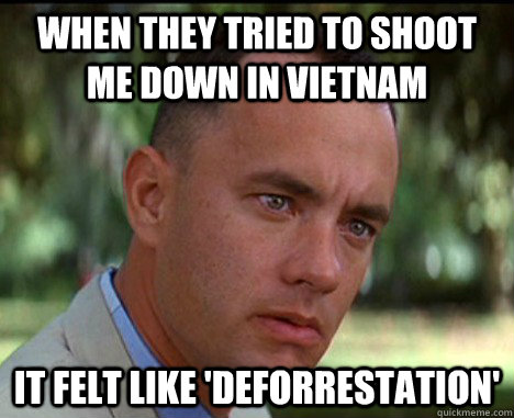 When they tried to shoot me down in vietnam it felt like 'Deforrestation' - When they tried to shoot me down in vietnam it felt like 'Deforrestation'  Epic Forrest Gump