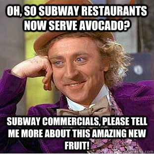 Oh, so subway restaurants now serve avocado? Subway commercials, please tell me more about this amazing new fruit! - Oh, so subway restaurants now serve avocado? Subway commercials, please tell me more about this amazing new fruit!  Condescending Wonka