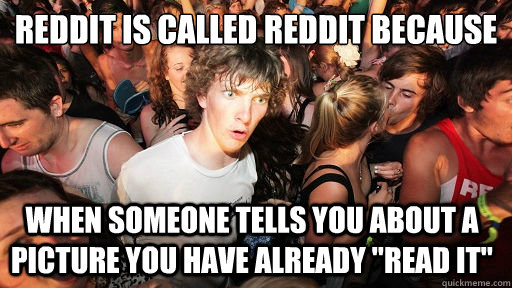 Reddit is called reddit because  when someone tells you about a picture you have already