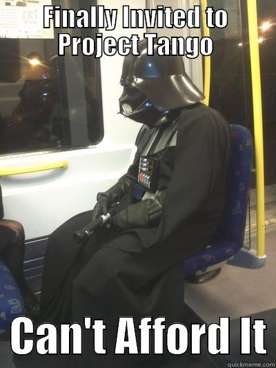 FINALLY INVITED TO PROJECT TANGO   CAN'T AFFORD IT Sad Vader