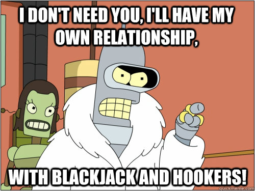 I don't need you, I'll have my own relationship, with blackjack and hookers! - I don't need you, I'll have my own relationship, with blackjack and hookers!  Blackjack Bender