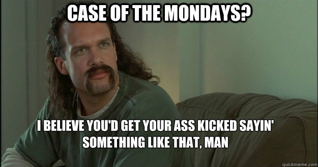 Case of the Mondays? I believe you'd get your ass kicked sayin' something like that, man  Office Space Meme