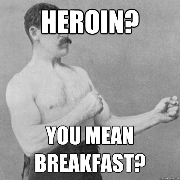 Heroin? You mean breakfast? - Heroin? You mean breakfast?  overly manly man