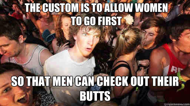 The custom is to allow women to go first So that men can check out their butts - The custom is to allow women to go first So that men can check out their butts  Misc