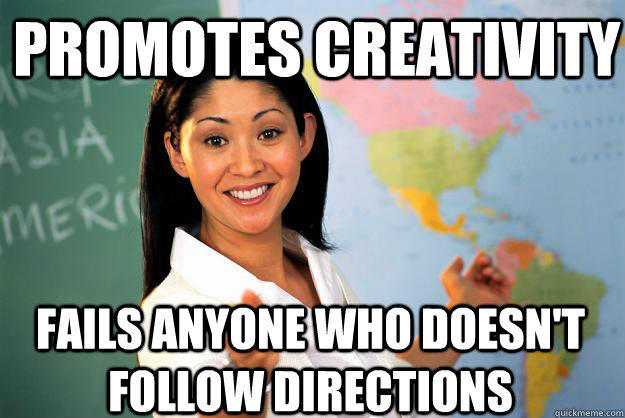 Promotes creativity  Fails anyone who doesn't follow directions - Promotes creativity  Fails anyone who doesn't follow directions  Unhelpful High School Teacher