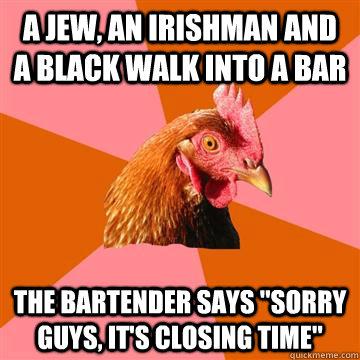 a jew, an irishman and a black walk into a bar The bartender says