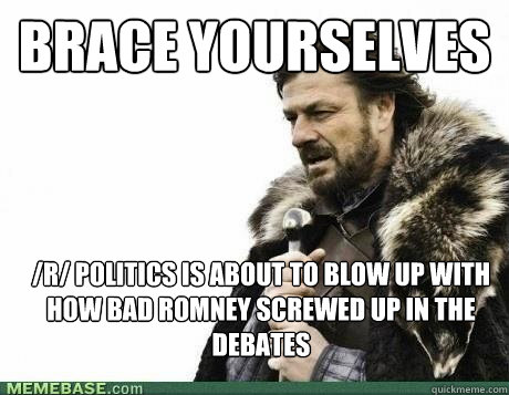 BRACE YOURSELVES /r/ Politics is about to blow up with how bad Romney screwed up in the debates