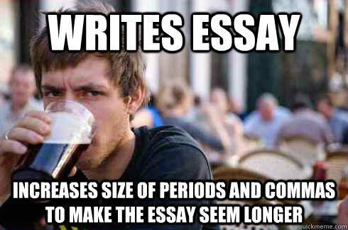 writes essay increases size of periods and commas to make the essay seem longer - writes essay increases size of periods and commas to make the essay seem longer  Lazy College Senior