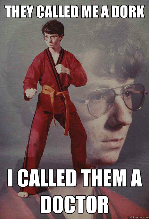 4d8c72991a6ad70ec5906baef1057ee754a85d09a0a2ab31aa63bae6336e9887 they called me a dork i called them a doctor karate kyle quickmeme,Dork Meme