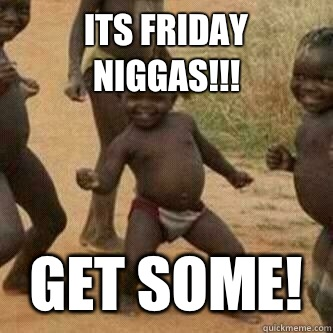 Its friday Niggas!!! Get some!
