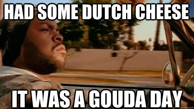 Had some Dutch cheese  IT WAS A Gouda DAY - Had some Dutch cheese  IT WAS A Gouda DAY  It was a good day