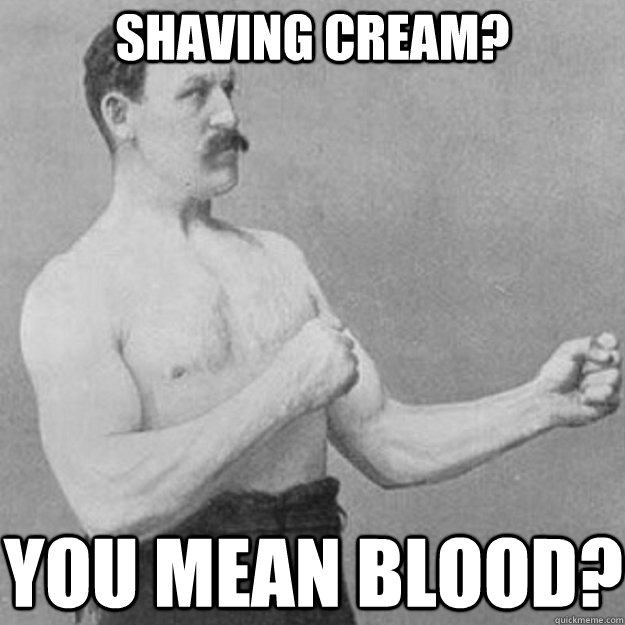 shaving cream? YOU MEAN blood? - shaving cream? YOU MEAN blood?  overly manly man