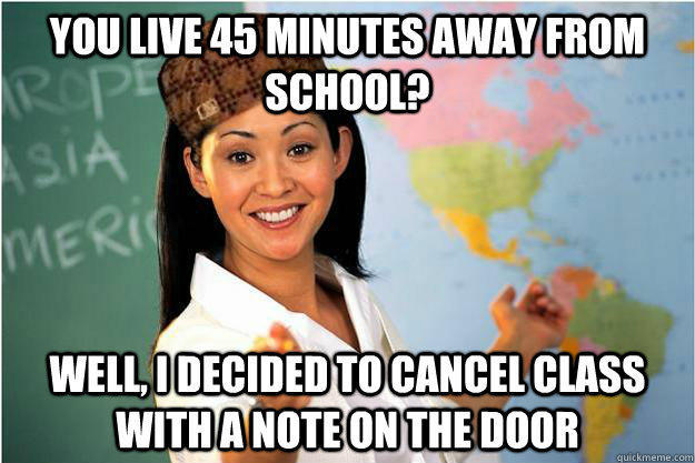 You live 45 minutes away from school? Well, i decided to cancel class with a note on the door  Scumbag Teacher