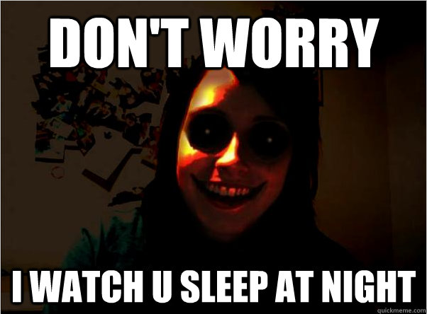 Don't worry i watch u sleep at night  Scary Overly Obsessive Girlfriend