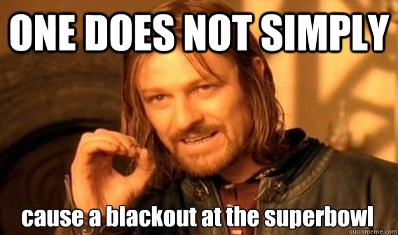 ONE DOES NOT SIMPLY cause a blackout at the superbowl - ONE DOES NOT SIMPLY cause a blackout at the superbowl  One Does Not Simply
