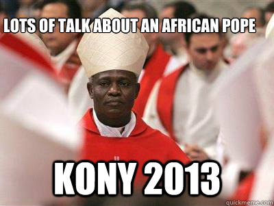 Lots of talk about an african pope Kony 2013 -  Lots of talk about an african pope Kony 2013  Pope Nigguh