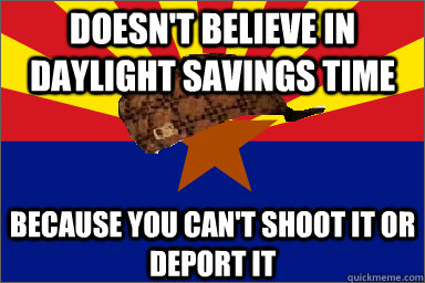 Doesn't believe in Daylight Savings Time Because you can't shoot it or deport it - Doesn't believe in Daylight Savings Time Because you can't shoot it or deport it  Scumbag Arizona